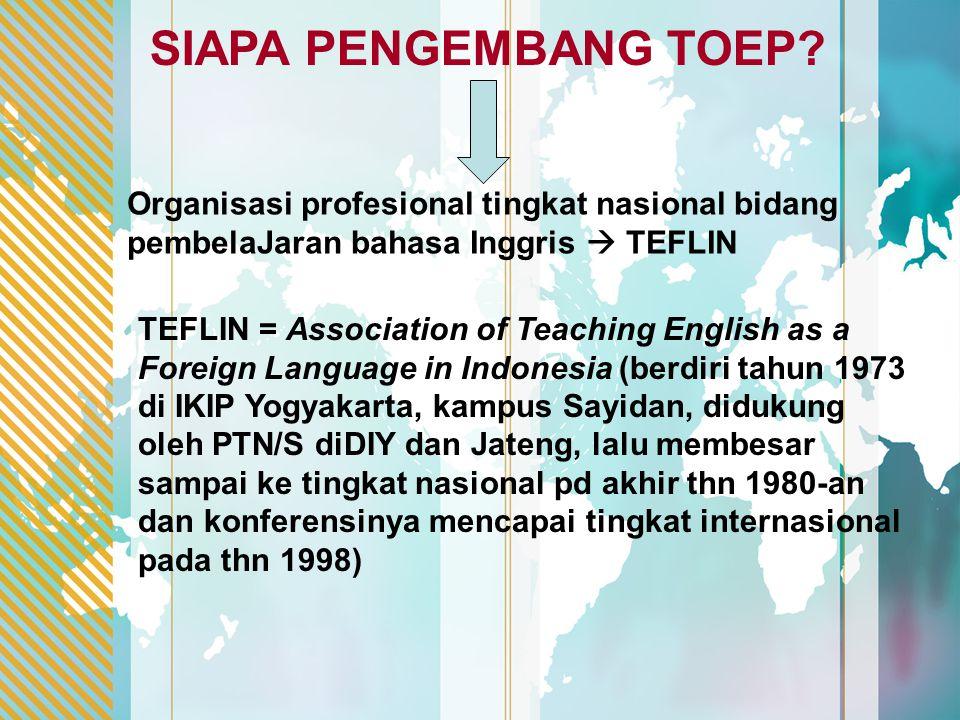 SIAPA PENGEMBANG TOEP? TEFLIN = Association of Teaching English as a Foreign Language in Indonesia (berdiri tahun 1973 di IKIP Yogyakarta, kampus Sayi
