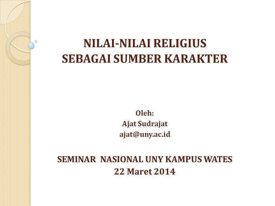 NILAI-NILAI RELIGIUS SEBAGAI SUMBER KARAKTER Oleh: Ajat Sudrajat ajat@uny.ac.id SEMINAR NASIONAL UNY KAMPUS WATES 22 Maret 2014