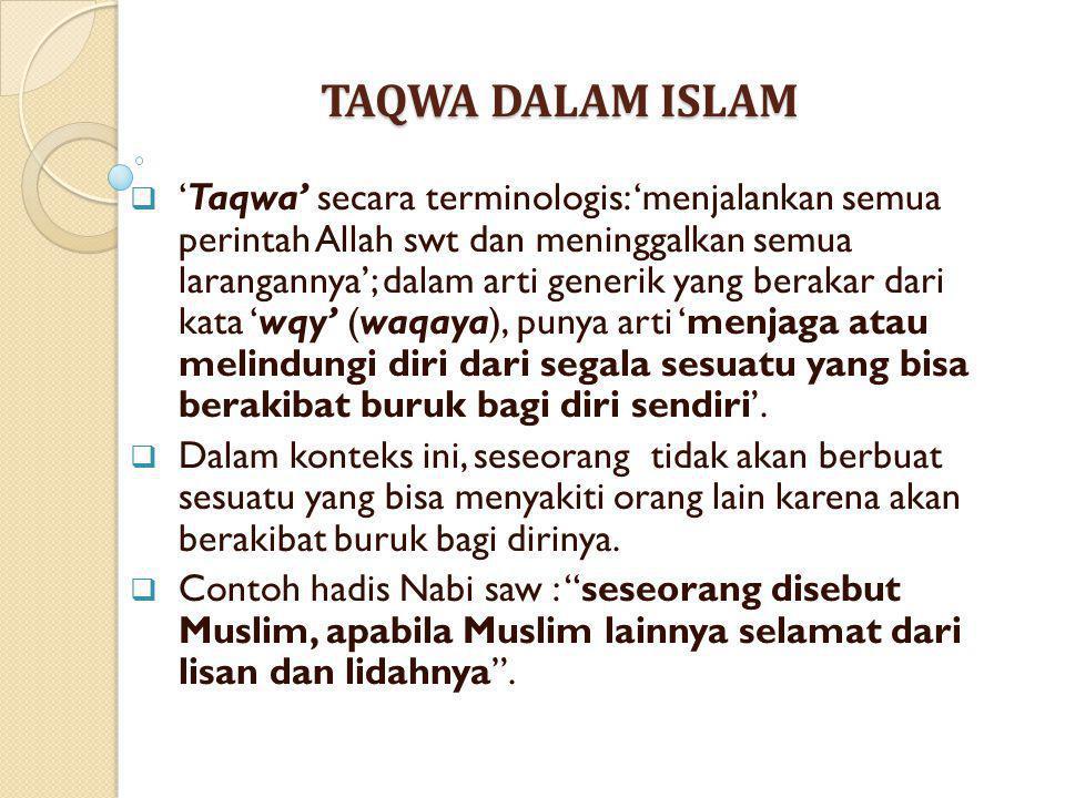 TAQWA DALAM ISLAM  'Taqwa' secara terminologis: 'menjalankan semua perintah Allah swt dan meninggalkan semua larangannya'; dalam arti generik yang be
