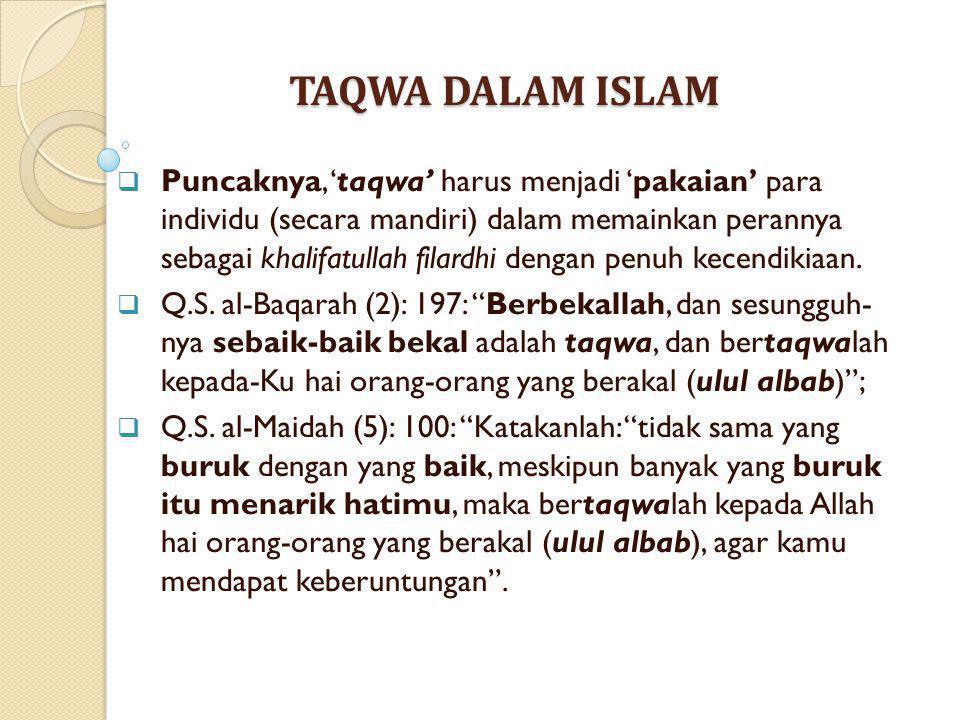 TAQWA DALAM ISLAM  Puncaknya, 'taqwa' harus menjadi 'pakaian' para individu (secara mandiri) dalam memainkan perannya sebagai khalifatullah filardhi