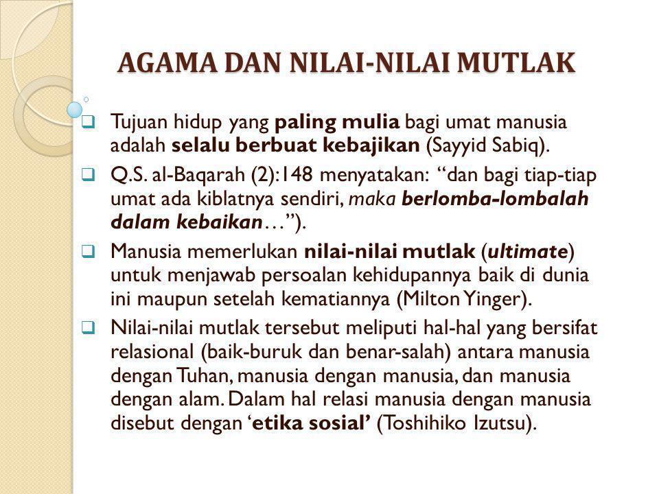 AGAMA DAN NILAI-NILAI MUTLAK  Tujuan hidup yang paling mulia bagi umat manusia adalah selalu berbuat kebajikan (Sayyid Sabiq).  Q.S. al-Baqarah (2):