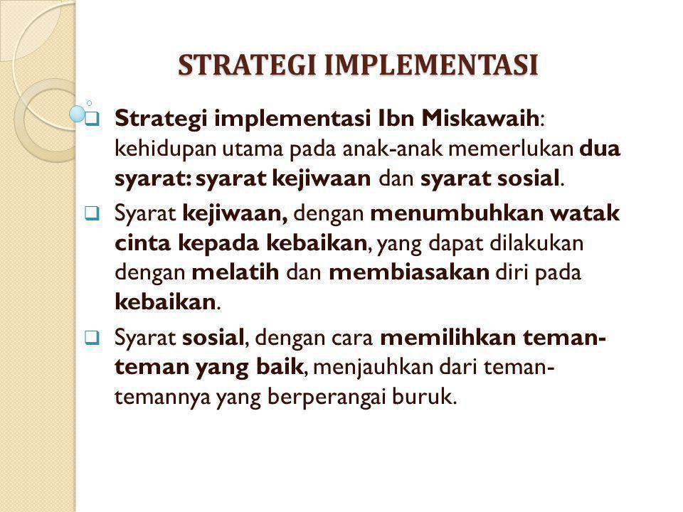 STRATEGI IMPLEMENTASI  Strategi implementasi Ibn Miskawaih: kehidupan utama pada anak-anak memerlukan dua syarat: syarat kejiwaan dan syarat sosial.