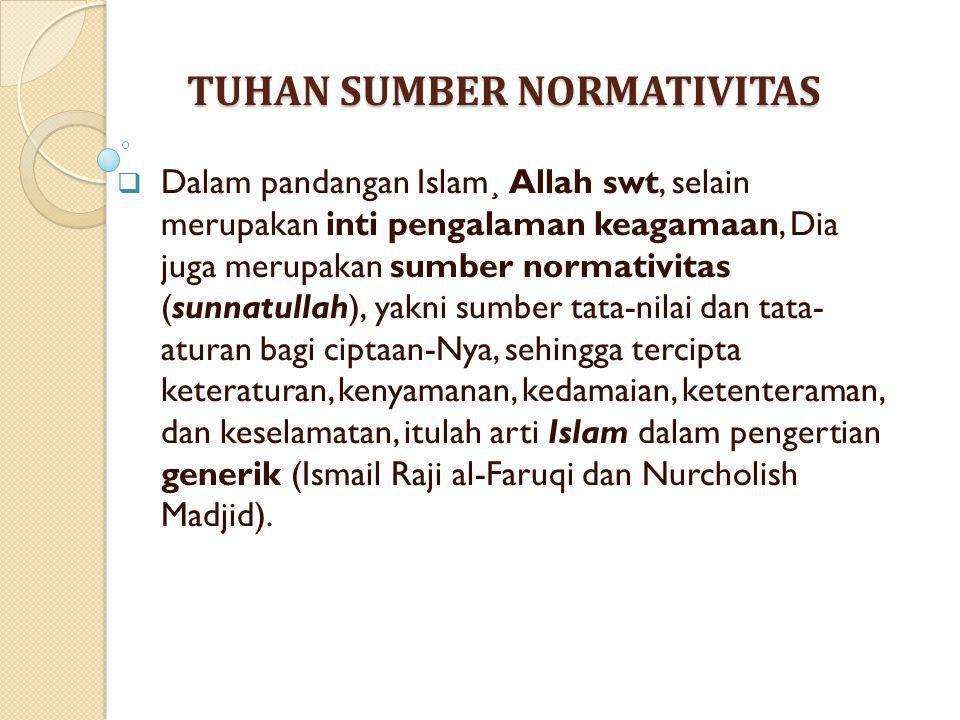 TUHAN SUMBER NORMATIVITAS  Dalam pandangan Islam¸ Allah swt, selain merupakan inti pengalaman keagamaan, Dia juga merupakan sumber normativitas (sunn
