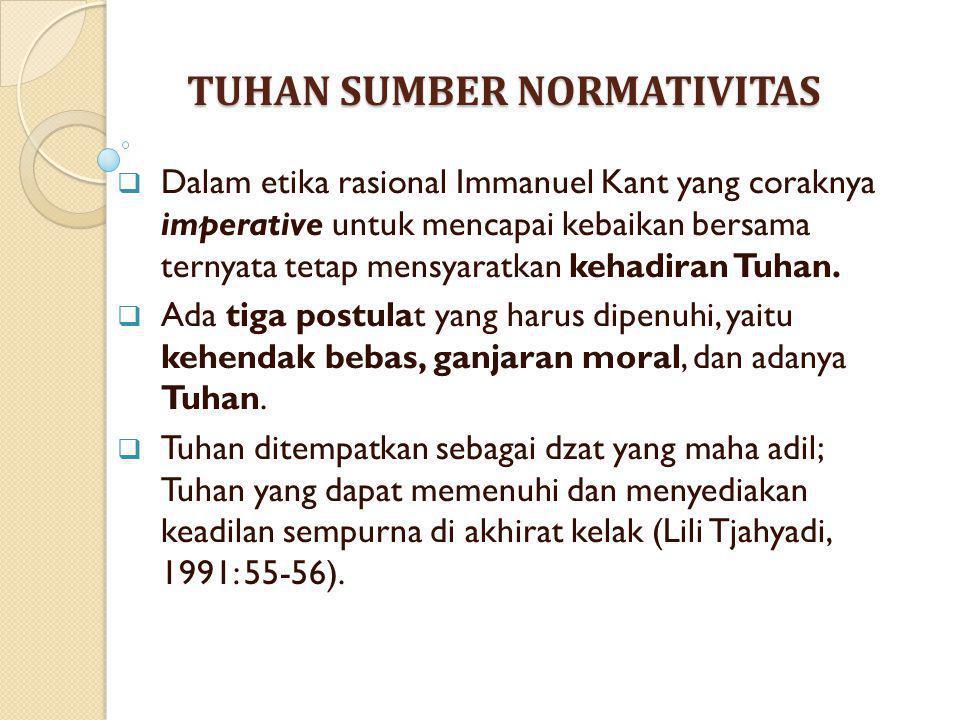 TUHAN SUMBER NORMATIVITAS  Dalam etika rasional Immanuel Kant yang coraknya imperative untuk mencapai kebaikan bersama ternyata tetap mensyaratkan ke