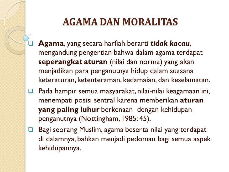 AGAMA DAN MORALITAS  Agama, yang secara harfiah berarti tidak kacau, mengandung pengertian bahwa dalam agama terdapat seperangkat aturan (nilai dan n