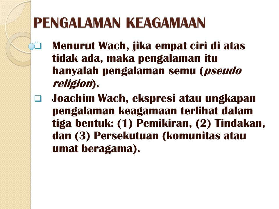 PENGALAMAN KEAGAMAAN  Menurut Wach, jika empat ciri di atas tidak ada, maka pengalaman itu hanyalah pengalaman semu (pseudo religion).  Joachim Wach
