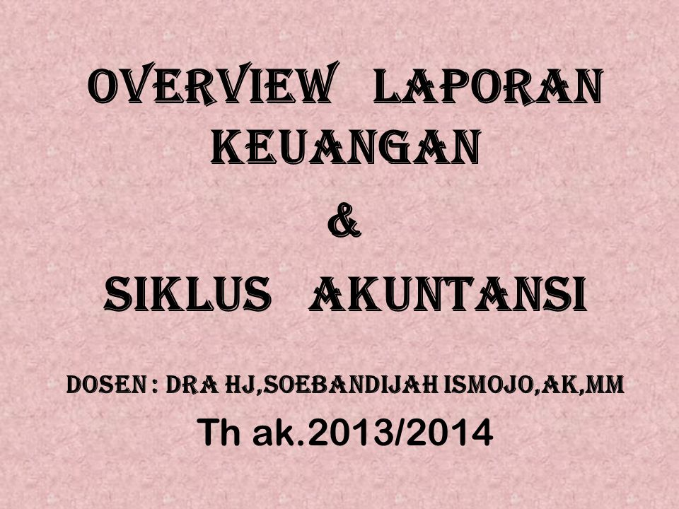OVERVIEw LAPORAN KEUANGAN & SIKLUS AKUNTANSI dosen : Dra Hj,Soebandijah ismojo,ak,mm Th ak.2013/2014