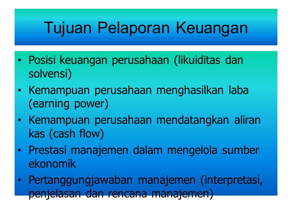 Tujuan Pelaporan Keuangan Posisi keuangan perusahaan (likuiditas dan solvensi) Kemampuan perusahaan menghasilkan laba (earning power) Kemampuan perusa