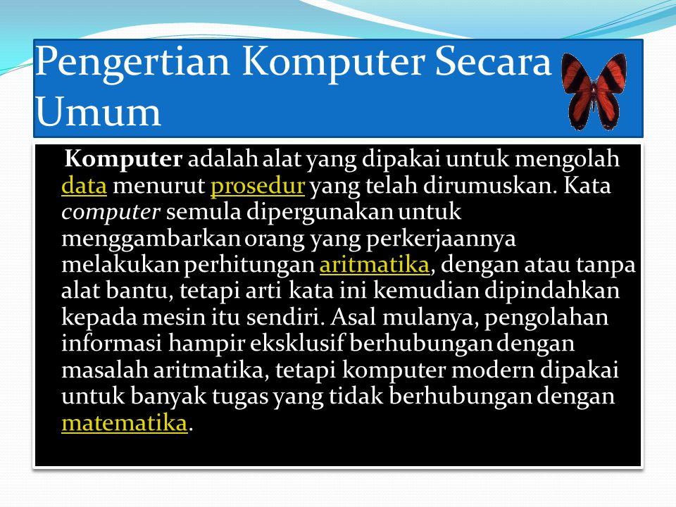 Pengertian Komputer Secara Umum Komputer adalah alat yang dipakai untuk mengolah data menurut prosedur yang telah dirumuskan.