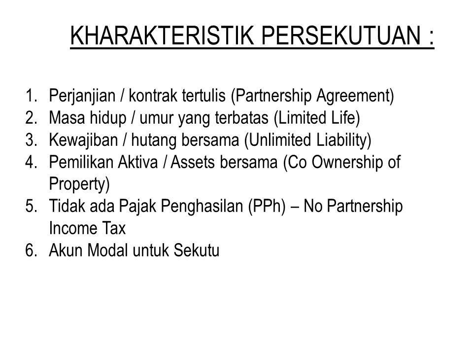 KHARAKTERISTIK PERSEKUTUAN : 1.Perjanjian / kontrak tertulis (Partnership Agreement) 2.Masa hidup / umur yang terbatas (Limited Life) 3.Kewajiban / hutang bersama (Unlimited Liability) 4.Pemilikan Aktiva / Assets bersama (Co Ownership of Property) 5.Tidak ada Pajak Penghasilan (PPh) – No Partnership Income Tax 6.Akun Modal untuk Sekutu