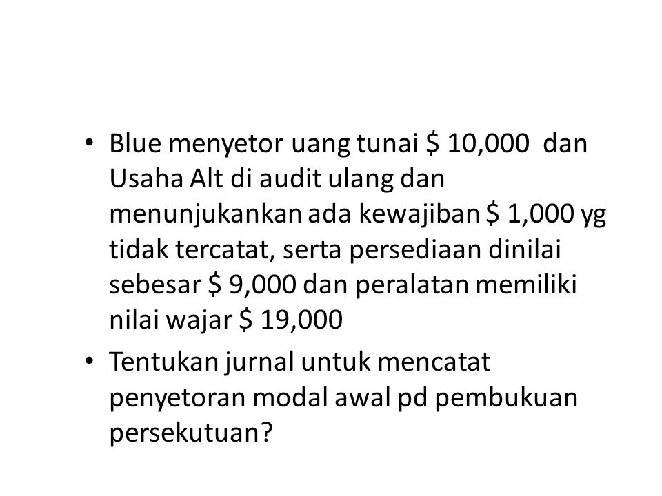 Contoh Alt dan Blu sepakat membentuk persekutuan, berikut saldo Alt pd tanggal 31 Desember 200x Kas3,000 Persediaan7,000 Peralatan20,000 » Akum Peny-