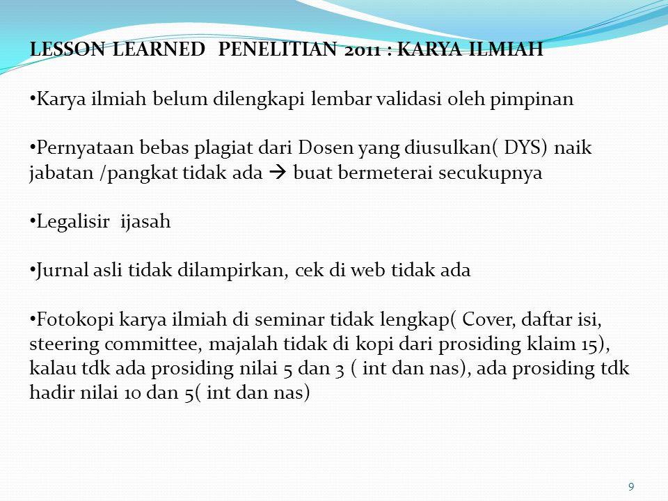 9 LESSON LEARNED PENELITIAN 2011 : KARYA ILMIAH Karya ilmiah belum dilengkapi lembar validasi oleh pimpinan Pernyataan bebas plagiat dari Dosen yang d