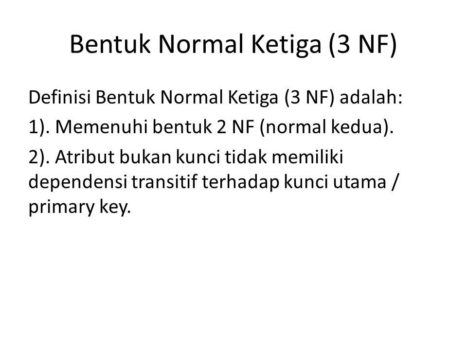 Bentuk Normal Ketiga (3 NF) Definisi Bentuk Normal Ketiga (3 NF) adalah: 1). Memenuhi bentuk 2 NF (normal kedua). 2). Atribut bukan kunci tidak memili