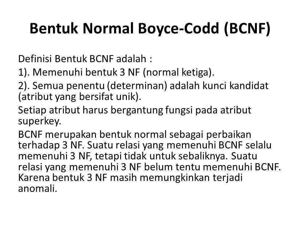 Bentuk Normal Boyce-Codd (BCNF) Definisi Bentuk BCNF adalah : 1). Memenuhi bentuk 3 NF (normal ketiga). 2). Semua penentu (determinan) adalah kunci ka