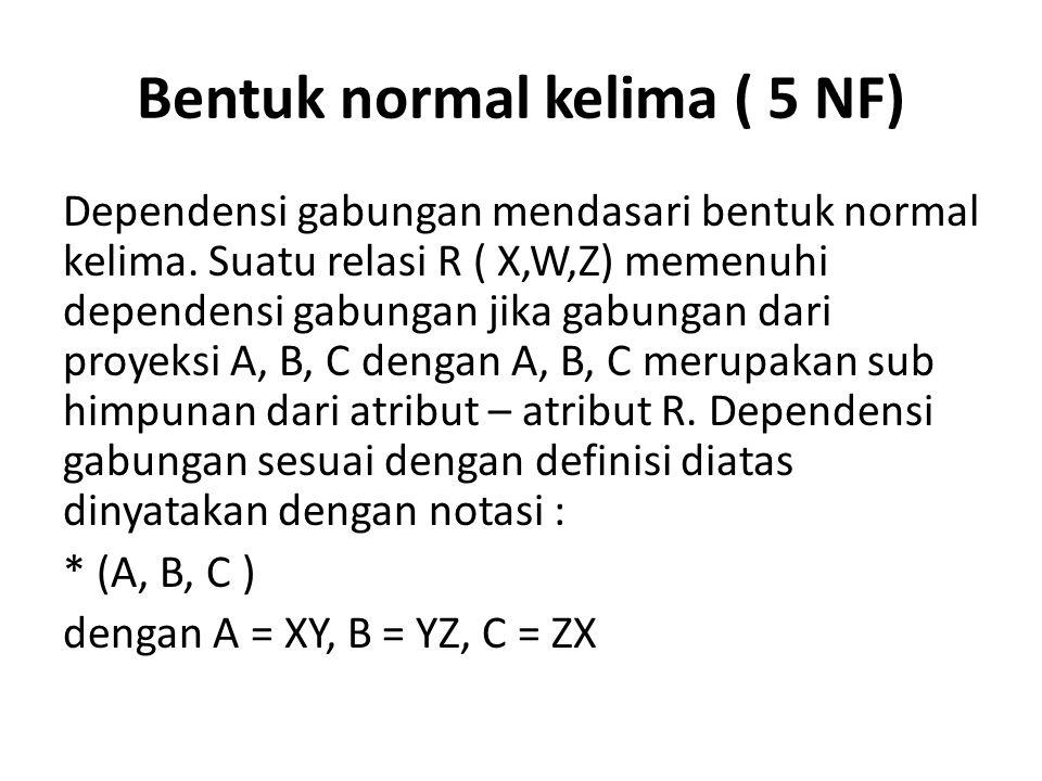 Bentuk normal kelima ( 5 NF) Dependensi gabungan mendasari bentuk normal kelima. Suatu relasi R ( X,W,Z) memenuhi dependensi gabungan jika gabungan da