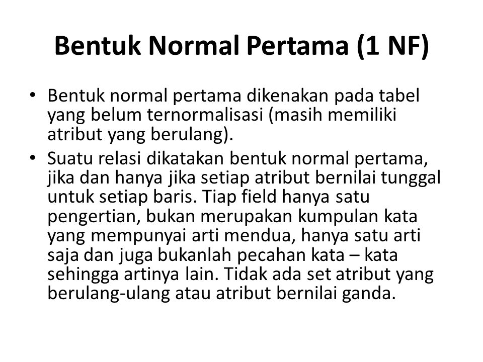 Bentuk Normal Pertama (1 NF) Bentuk normal pertama dikenakan pada tabel yang belum ternormalisasi (masih memiliki atribut yang berulang). Suatu relasi