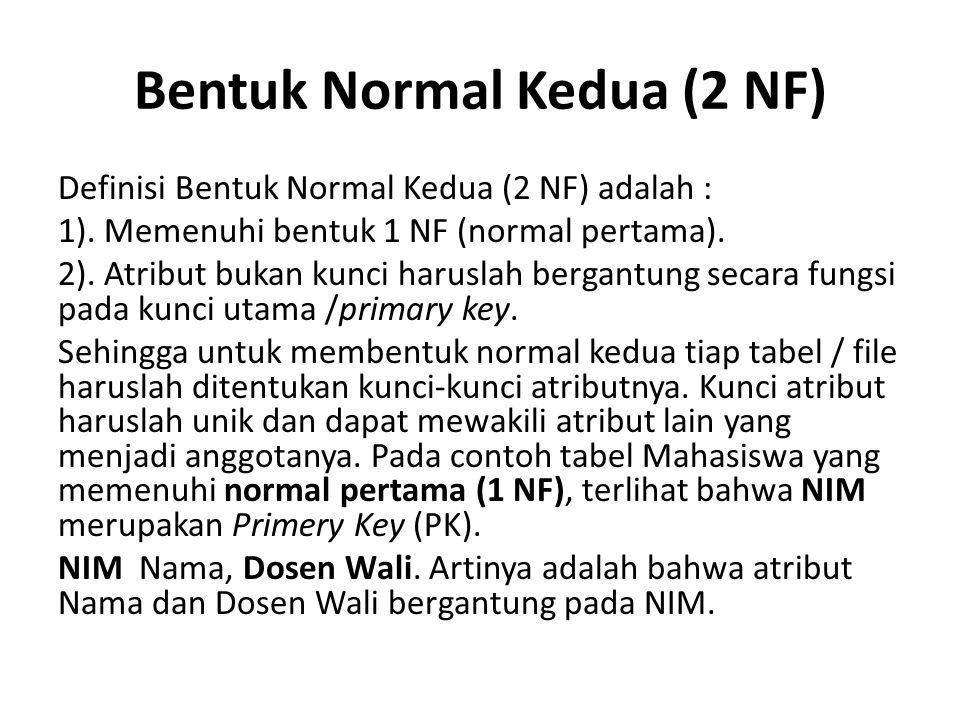 Bentuk Normal Kedua (2 NF) Definisi Bentuk Normal Kedua (2 NF) adalah : 1). Memenuhi bentuk 1 NF (normal pertama). 2). Atribut bukan kunci haruslah be