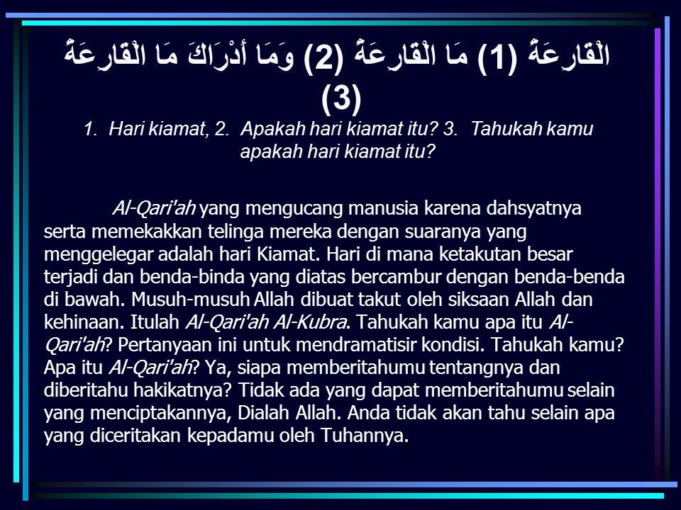 Al-Qari'ah yang mengucang manusia karena dahsyatnya serta memekakkan telinga mereka dengan suaranya yang menggelegar adalah hari Kiamat. Hari di mana
