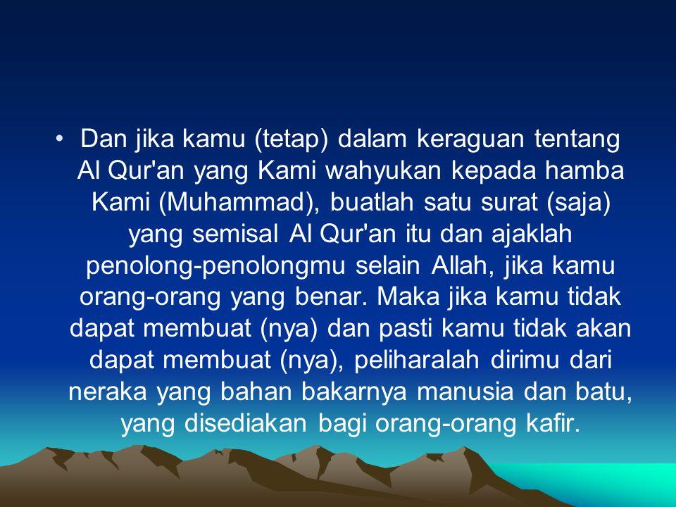 Dan jika kamu (tetap) dalam keraguan tentang Al Qur'an yang Kami wahyukan kepada hamba Kami (Muhammad), buatlah satu surat (saja) yang semisal Al Qur'