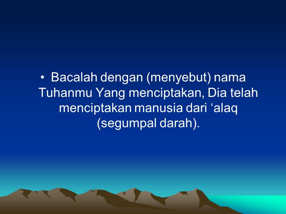 Bacalah dengan (menyebut) nama Tuhanmu Yang menciptakan, Dia telah menciptakan manusia dari 'alaq (segumpal darah).