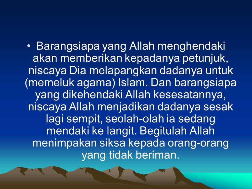 Barangsiapa yang Allah menghendaki akan memberikan kepadanya petunjuk, niscaya Dia melapangkan dadanya untuk (memeluk agama) Islam. Dan barangsiapa ya