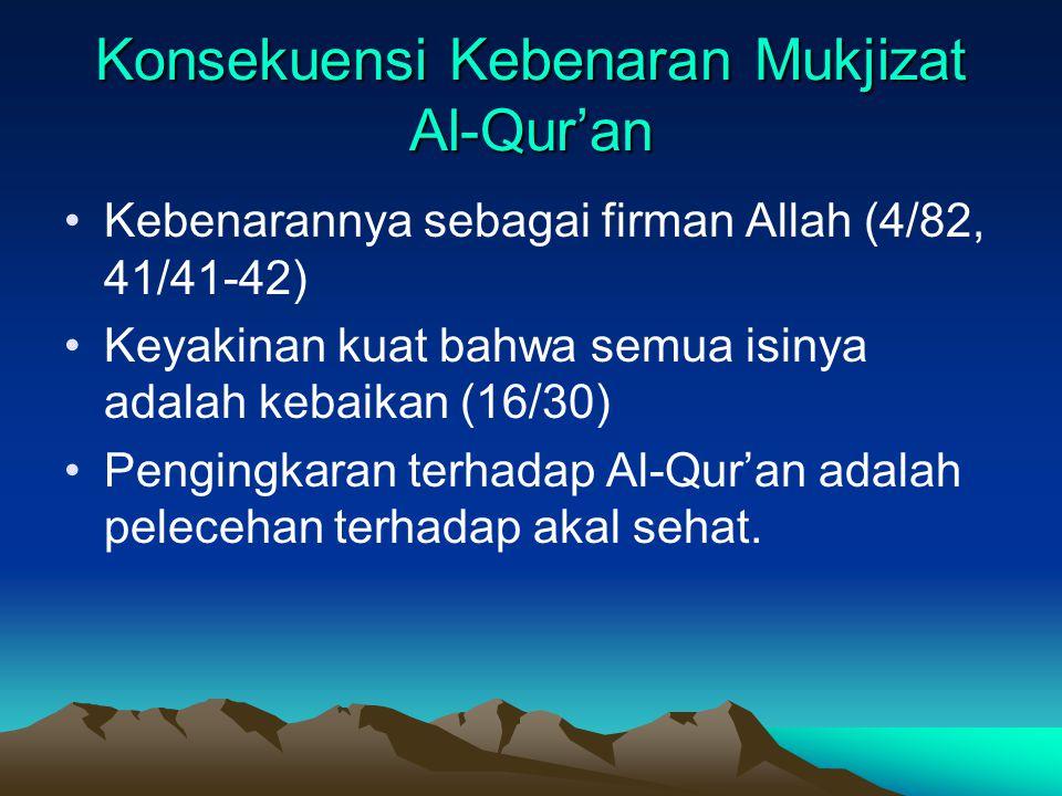 Konsekuensi Kebenaran Mukjizat Al-Qur'an Kebenarannya sebagai firman Allah (4/82, 41/41-42) Keyakinan kuat bahwa semua isinya adalah kebaikan (16/30)