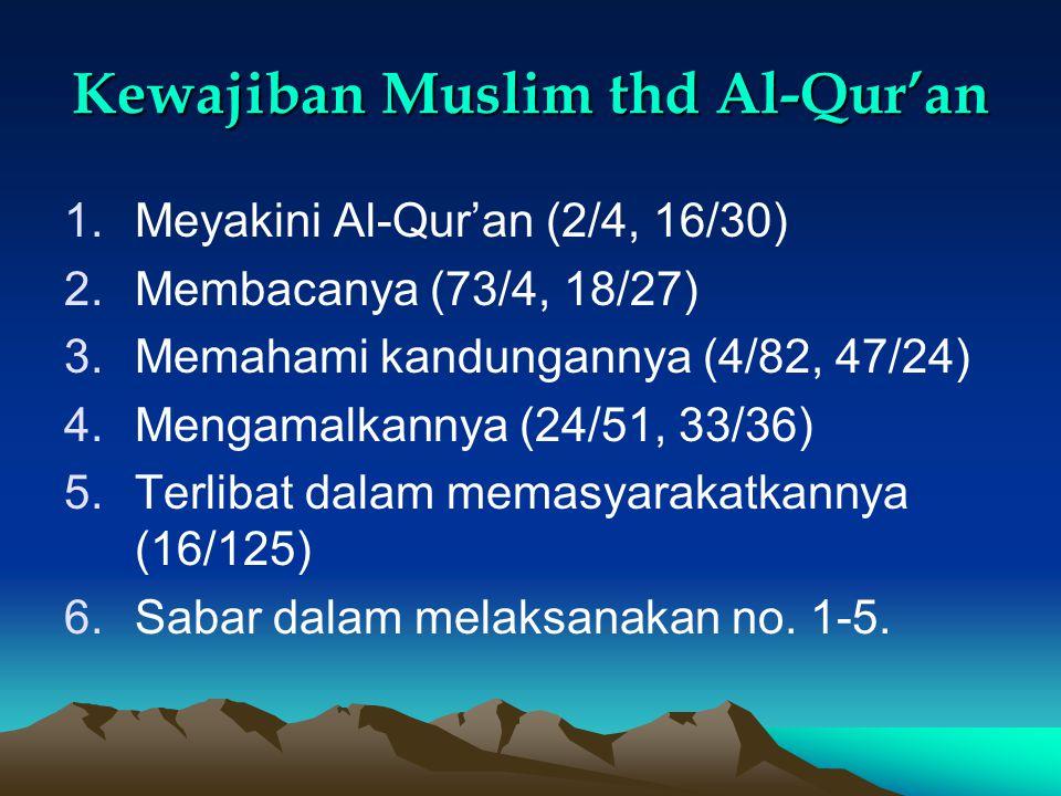 Kewajiban Muslim thd Al-Qur'an 1.Meyakini Al-Qur'an (2/4, 16/30) 2.Membacanya (73/4, 18/27) 3.Memahami kandungannya (4/82, 47/24) 4.Mengamalkannya (24