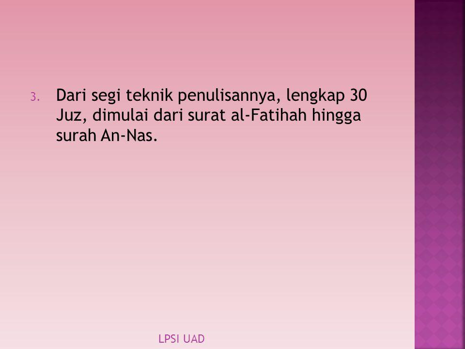3. Dari segi teknik penulisannya, lengkap 30 Juz, dimulai dari surat al-Fatihah hingga surah An-Nas. LPSI UAD