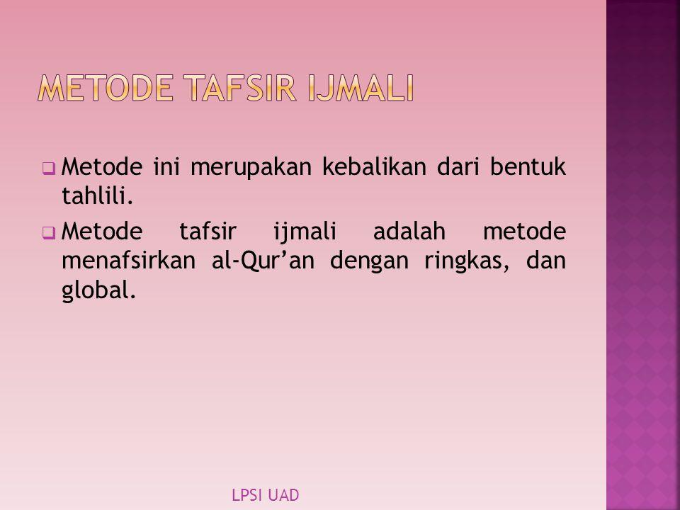  Metode ini merupakan kebalikan dari bentuk tahlili.  Metode tafsir ijmali adalah metode menafsirkan al-Qur'an dengan ringkas, dan global. LPSI UAD