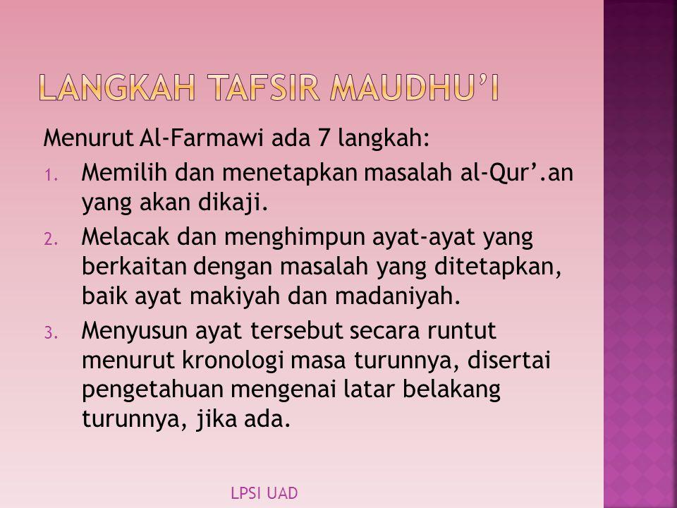 Menurut Al-Farmawi ada 7 langkah: 1. Memilih dan menetapkan masalah al-Qur'.an yang akan dikaji. 2. Melacak dan menghimpun ayat-ayat yang berkaitan de