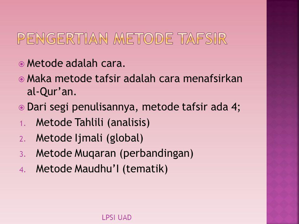  Metode adalah cara.  Maka metode tafsir adalah cara menafsirkan al-Qur'an.  Dari segi penulisannya, metode tafsir ada 4; 1. Metode Tahlili (analis