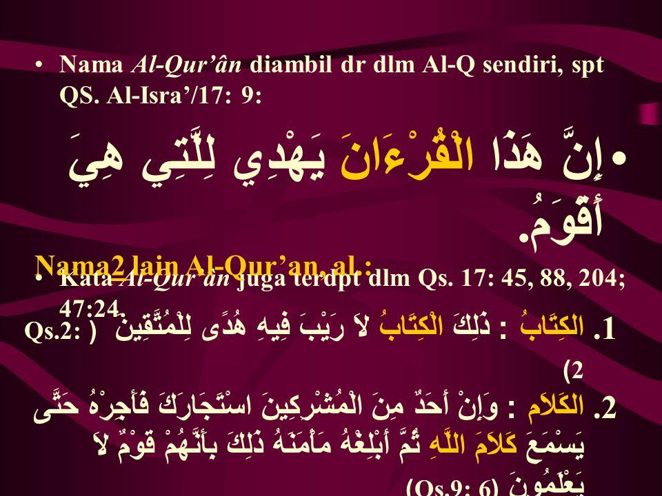 Nama Al-Qur'ân diambil dr dlm Al-Q sendiri, spt QS. Al-Isra'/17: 9: إِنَّ هَذَا الْقُرْءَانَ يَهْدِي لِلَّتِي هِيَ أَقْوَمُ. Kata Al-Qur'ân juga terdp