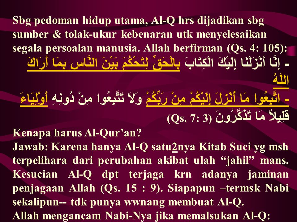 Sbg pedoman hidup utama, Al-Q hrs dijadikan sbg sumber & tolak-ukur kebenaran utk menyelesaikan segala persoalan manusia. Allah berfirman (Qs. 4: 105)