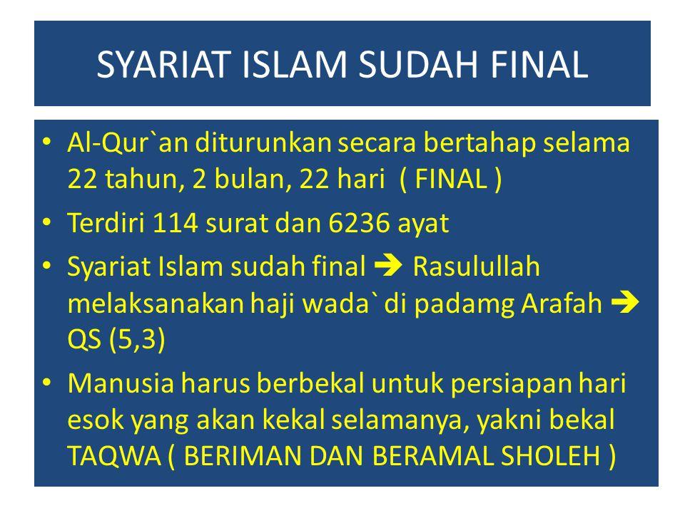 SYARIAT ISLAM SUDAH FINAL Al-Qur`an diturunkan secara bertahap selama 22 tahun, 2 bulan, 22 hari ( FINAL ) Terdiri 114 surat dan 6236 ayat Syariat Isl