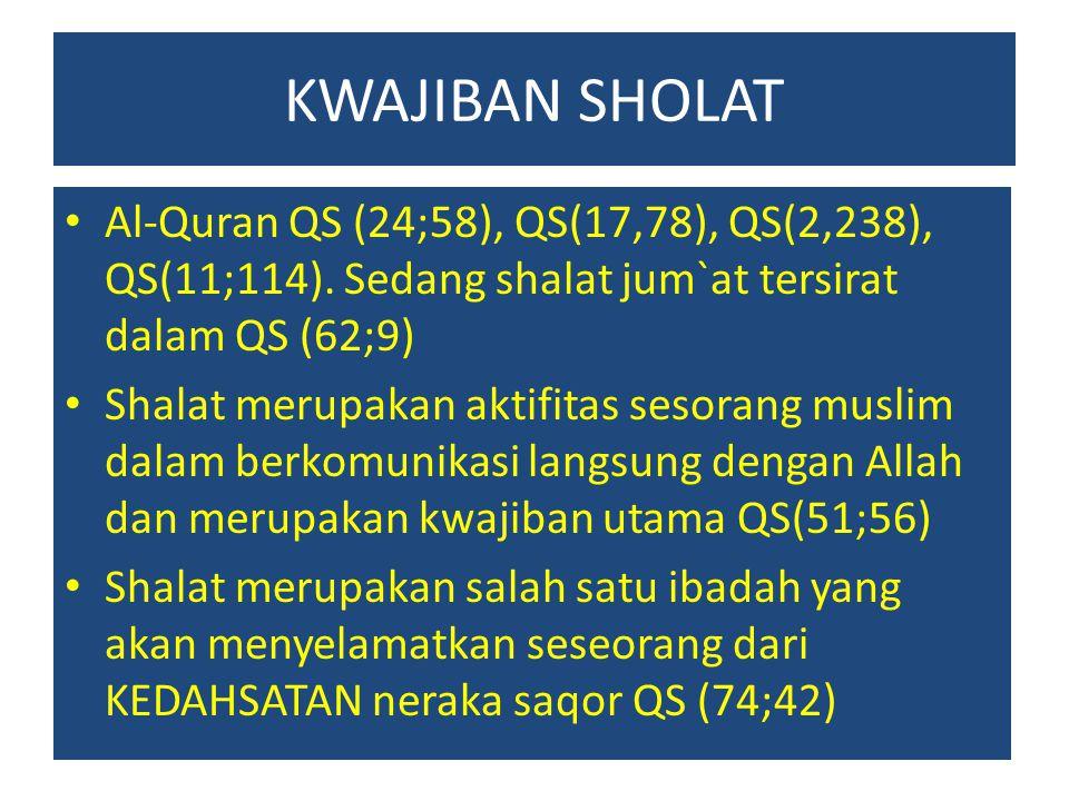 KWAJIBAN SHOLAT Al-Quran QS (24;58), QS(17,78), QS(2,238), QS(11;114). Sedang shalat jum`at tersirat dalam QS (62;9) Shalat merupakan aktifitas sesora