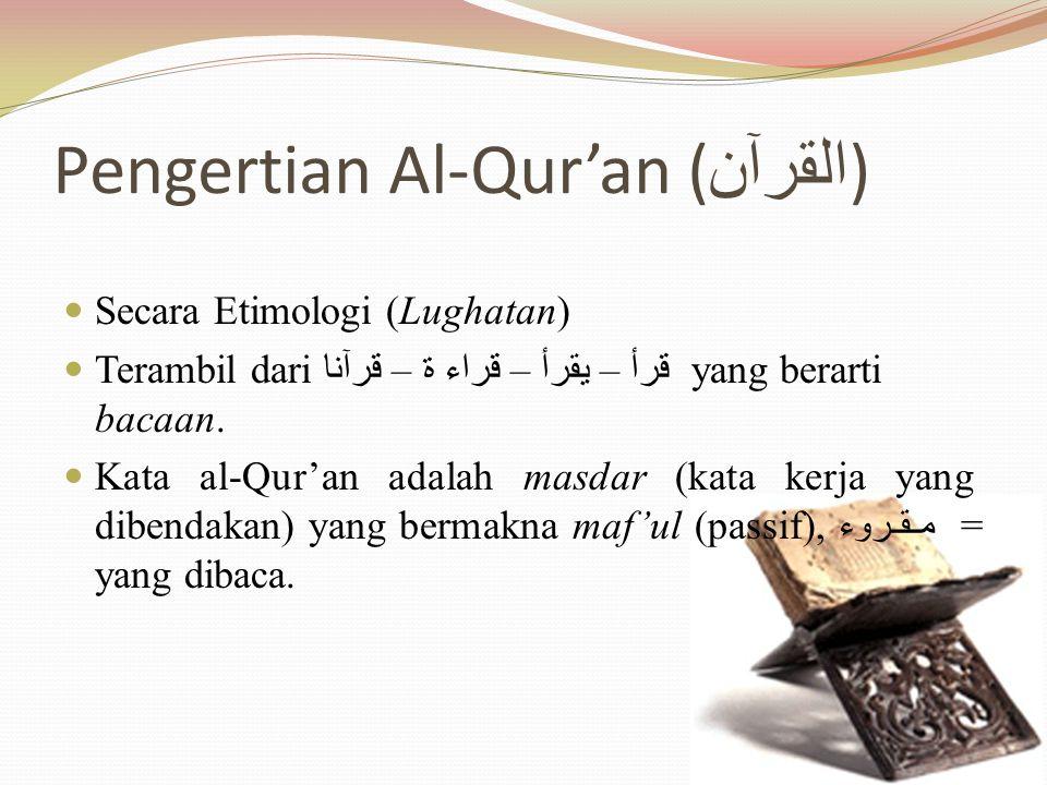 Pengertian Al-Qur'an ( القرآن ) Secara Etimologi (Lughatan) Terambil dari قرأ – يقرأ – قراء ة – قرآنا yang berarti bacaan.