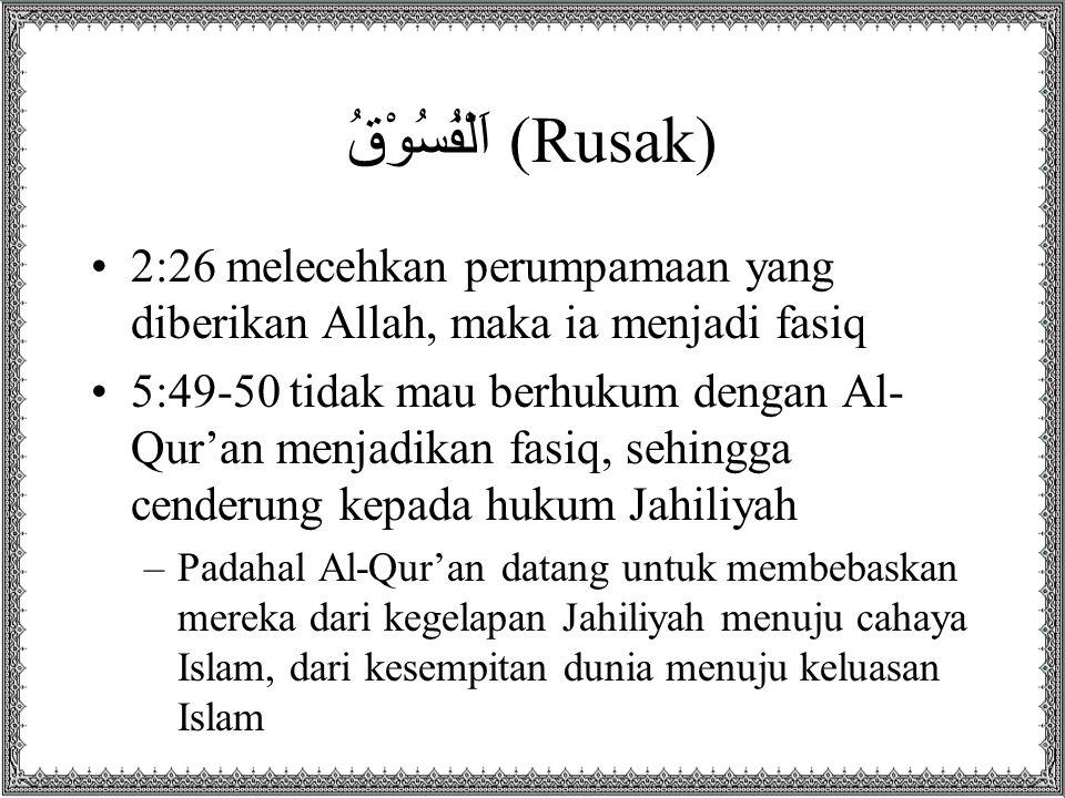 اَلْفُسُوْقُ (Rusak) 2:26 melecehkan perumpamaan yang diberikan Allah, maka ia menjadi fasiq 5:49-50 tidak mau berhukum dengan Al- Qur'an menjadikan f
