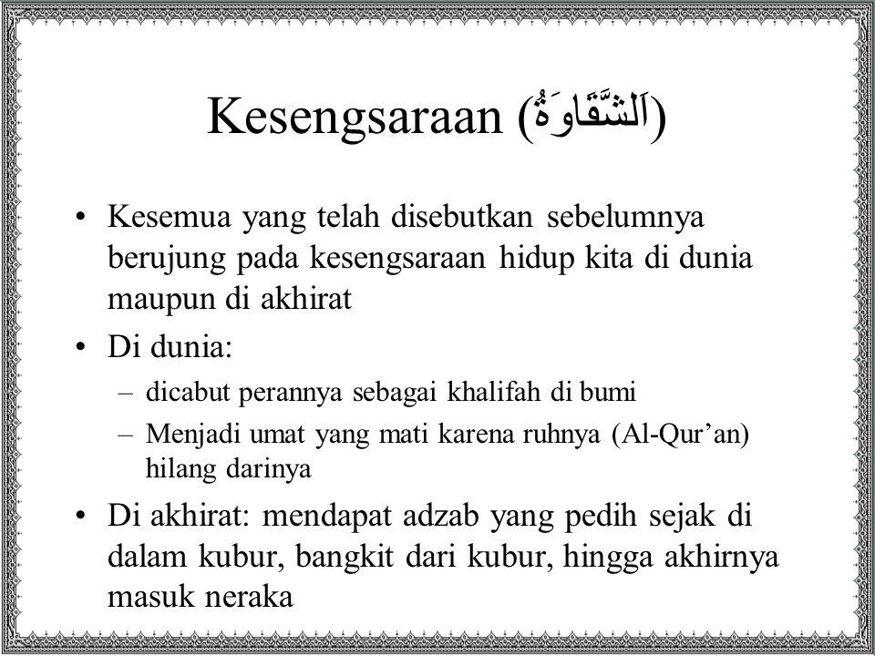 Kesengsaraan ( اَلشَّقَاوَةُ ) Kesemua yang telah disebutkan sebelumnya berujung pada kesengsaraan hidup kita di dunia maupun di akhirat Di dunia: –di