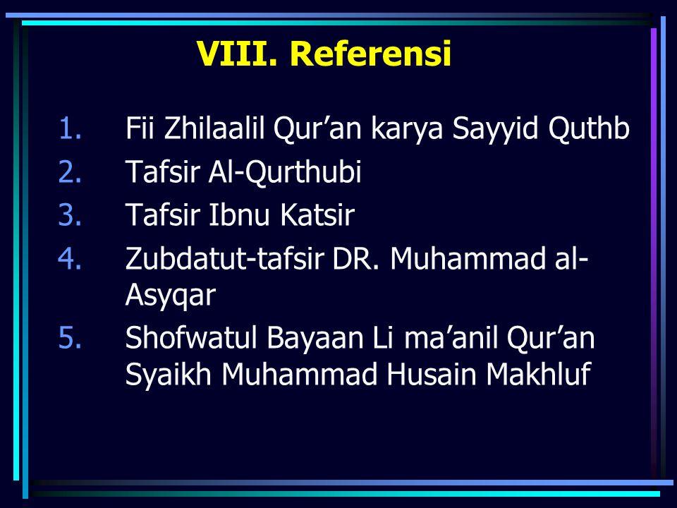 VIII. Referensi 1.Fii Zhilaalil Qur'an karya Sayyid Quthb 2.Tafsir Al-Qurthubi 3.Tafsir Ibnu Katsir 4.Zubdatut-tafsir DR. Muhammad al- Asyqar 5.Shofwa