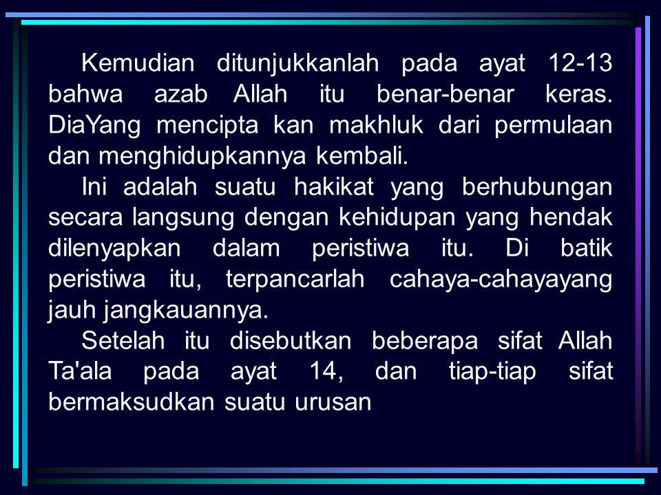 Kemudian ditunjukkanlah pada ayat 12-13 bahwa azab Allah itu benar-benar keras. DiaYang mencipta kan makhluk dari permulaan dan menghidupkannya kembal
