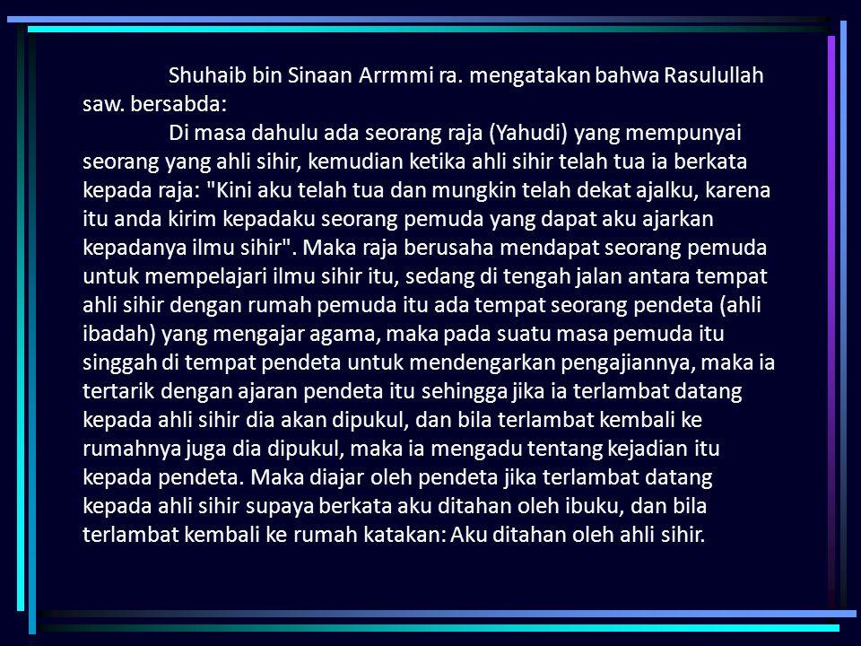 Shuhaib bin Sinaan Arrmmi ra. mengatakan bahwa Rasulullah saw. bersabda: Di masa dahulu ada seorang raja (Yahudi) yang mempunyai seorang yang ahli sih