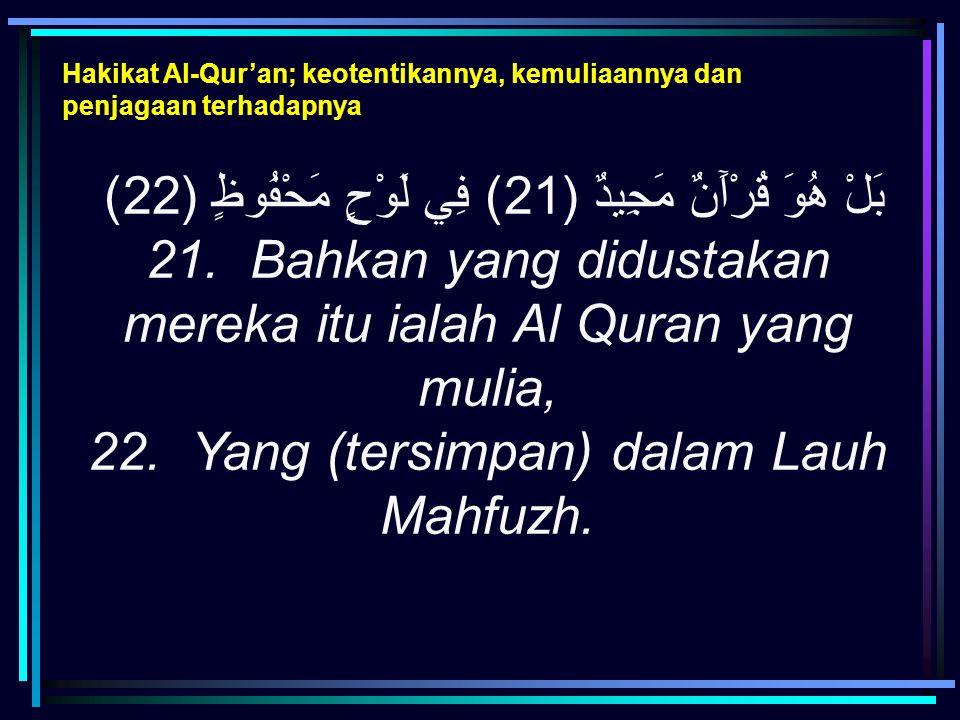 Hakikat Al-Qur'an; keotentikannya, kemuliaannya dan penjagaan terhadapnya بَلْ هُوَ قُرْآَنٌ مَجِيدٌ (21) فِي لَوْحٍ مَحْفُوظٍ (22) 21. Bahkan yang di