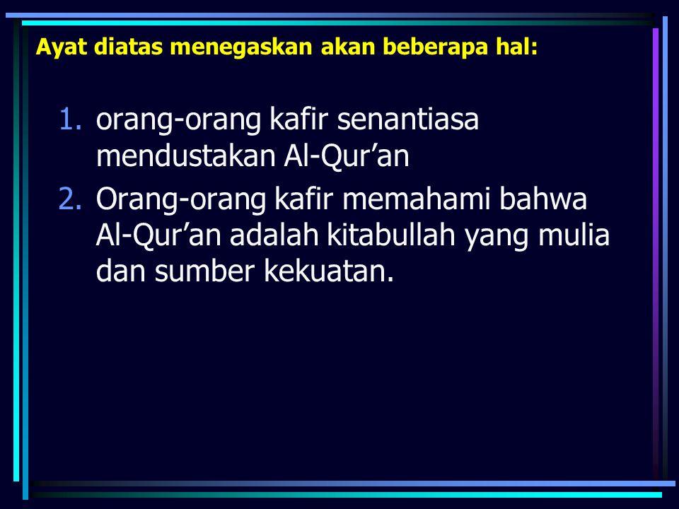 Ayat diatas menegaskan akan beberapa hal: 1.orang-orang kafir senantiasa mendustakan Al-Qur'an 2.Orang-orang kafir memahami bahwa Al-Qur'an adalah kit