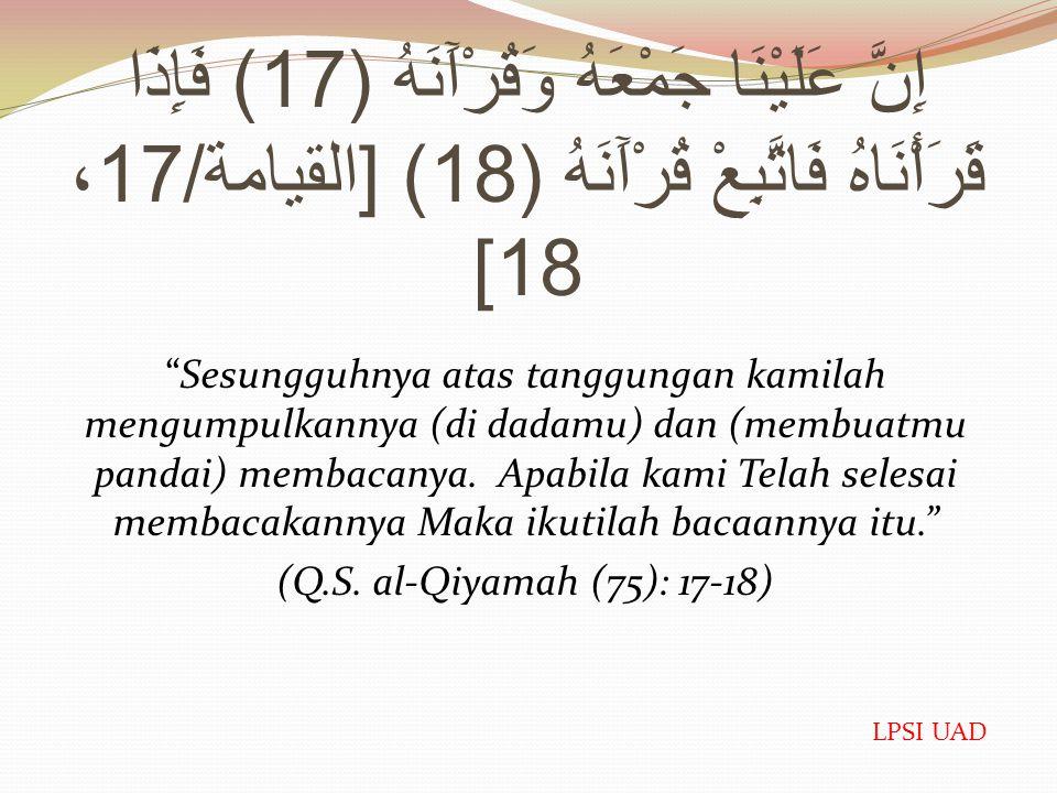 إِنَّ عَلَيْنَا جَمْعَهُ وَقُرْآَنَهُ (17) فَإِذَا قَرَأْنَاهُ فَاتَّبِعْ قُرْآَنَهُ (18) [ القيامة /17 ، 18] Sesungguhnya atas tanggungan kamilah mengumpulkannya (di dadamu) dan (membuatmu pandai) membacanya.