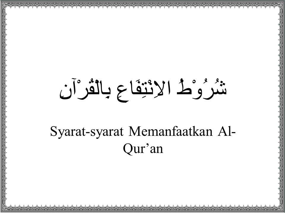 شُرُوْطُ الاِنْتِفَاعِ بِالْقُرْآنِ Syarat-syarat Memanfaatkan Al- Qur'an