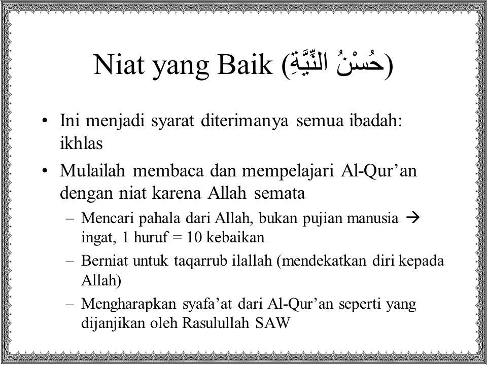 Niat yang Baik ( حُسْنُ النِّيَّةِ ) Ini menjadi syarat diterimanya semua ibadah: ikhlas Mulailah membaca dan mempelajari Al-Qur'an dengan niat karena