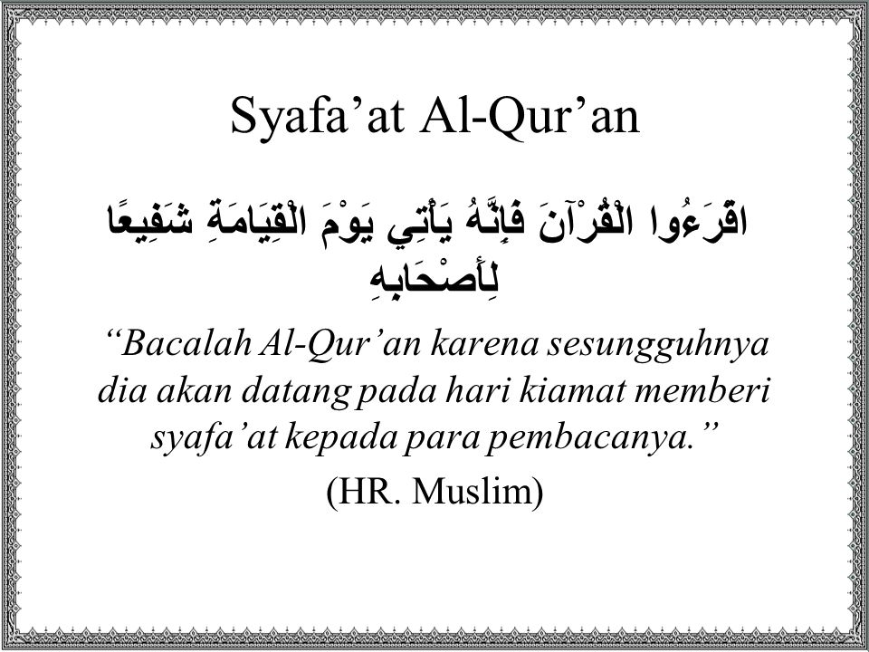"Syafa'at Al-Qur'an اقْرَءُوا الْقُرْآنَ فَإِنَّهُ يَأْتِي يَوْمَ الْقِيَامَةِ شَفِيعًا لِأَصْحَابِهِ ""Bacalah Al-Qur'an karena sesungguhnya dia akan d"