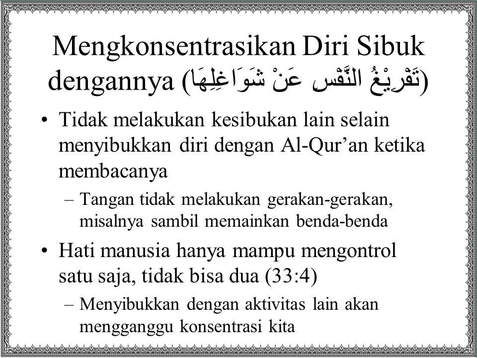 Mengkonsentrasikan Diri Sibuk dengannya ( تَفْرِيْغُ النَّفْسِ عَنْ شَوَاغِلِهَا ) Tidak melakukan kesibukan lain selain menyibukkan diri dengan Al-Qu
