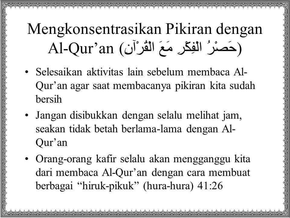 Mengkonsentrasikan Pikiran dengan Al-Qur'an ( حَصْرُ الْفِكْرِ مَعَ الْقُرْآنِ ) Selesaikan aktivitas lain sebelum membaca Al- Qur'an agar saat membac