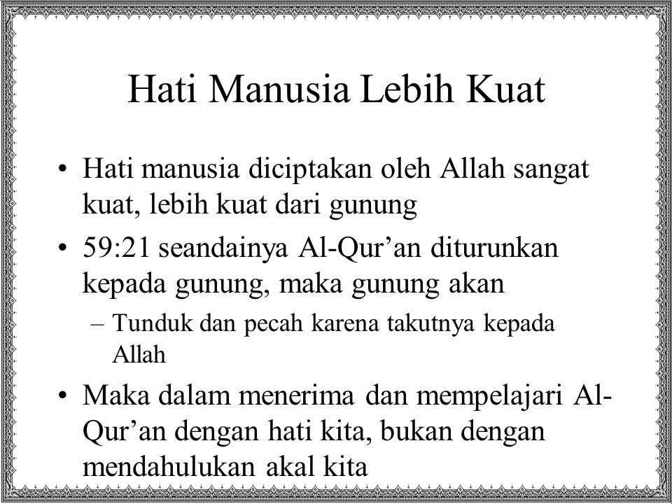Hati Manusia Lebih Kuat Hati manusia diciptakan oleh Allah sangat kuat, lebih kuat dari gunung 59:21 seandainya Al-Qur'an diturunkan kepada gunung, ma